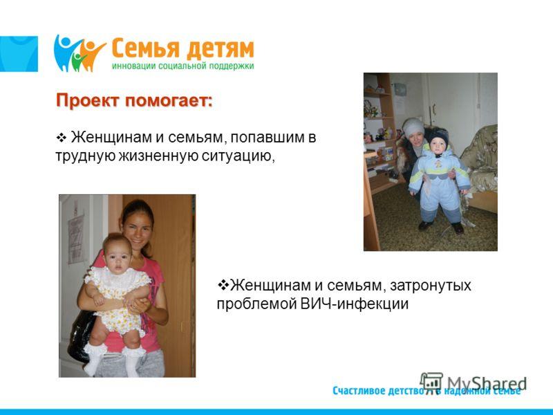 Проект помогает: Женщинам и семьям, попавшим в трудную жизненную ситуацию, Женщинам и семьям, затронутых проблемой ВИЧ-инфекции