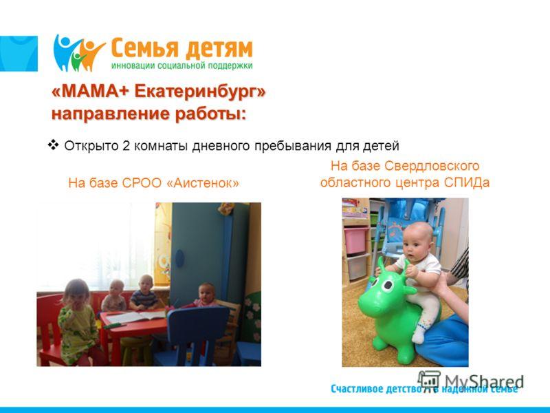 Открыто 2 комнаты дневного пребывания для детей На базе Свердловского областного центра СПИДа На базе СРОО «Аистенок» «МАМА+ Екатеринбург» направление работы: