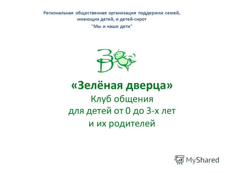 Региональная общественная организация поддержки семей, имеющих детей, и детей-сирот Мы и наши дети «Зелёная дверца» Клуб общения для детей от 0 до 3-х лет и их родителей