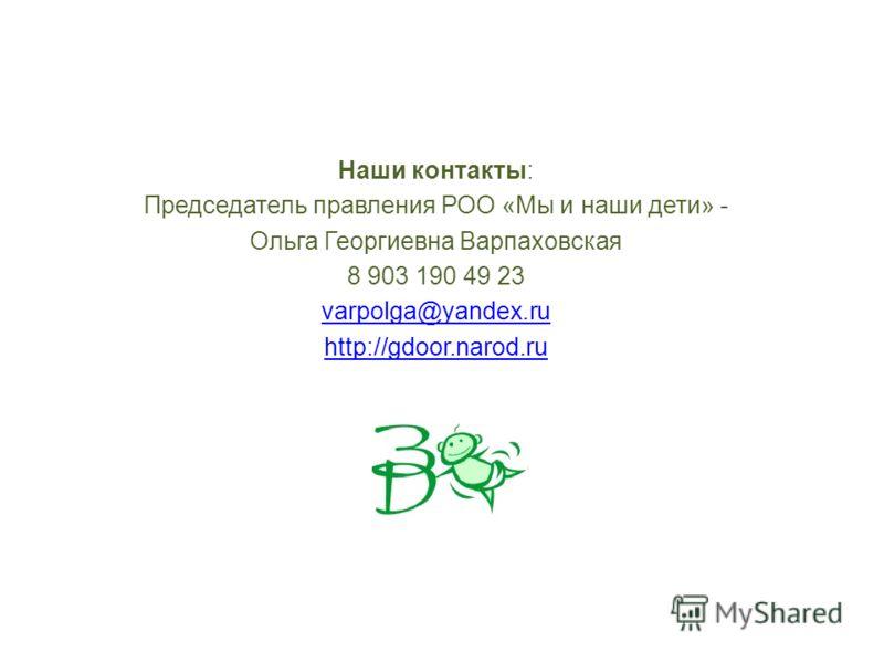 Наши контакты: Председатель правления РОО «Мы и наши дети» - Ольга Георгиевна Варпаховская 8 903 190 49 23 varpolga@yandex.ru http://gdoor.narod.ru
