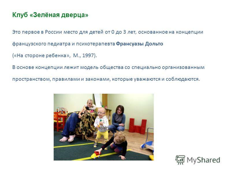 Это первое в России место для детей от 0 до 3 лет, основанное на концепции французского педиатра и психотерапевта Франсуазы Дольто («На стороне ребенка», М., 1997). В основе концепции лежит модель общества со специально организованным пространством,