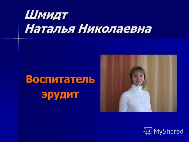 Шмидт Наталья Николаевна Воспитательэрудит