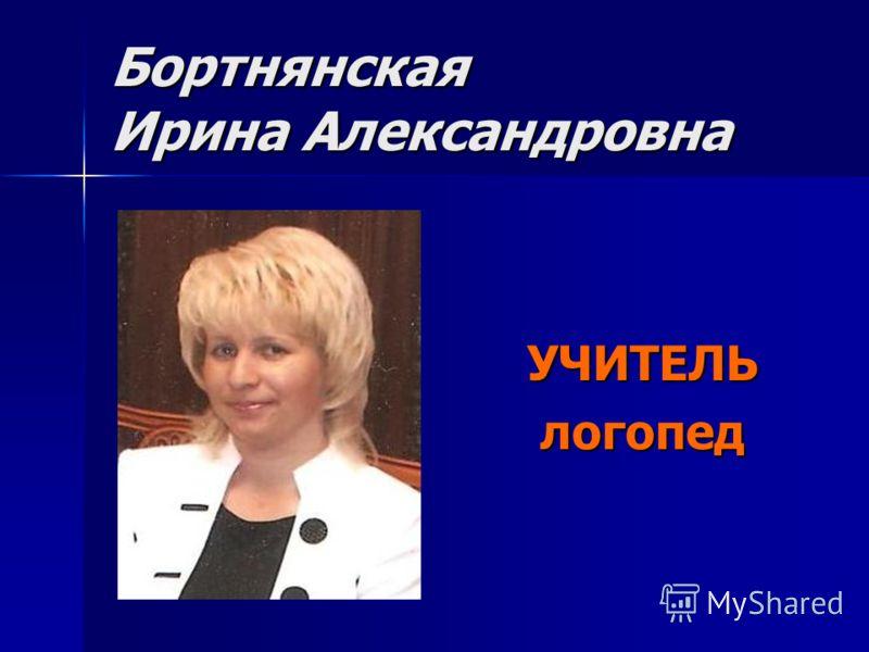 Бортнянская Ирина Александровна УЧИТЕЛЬлогопед