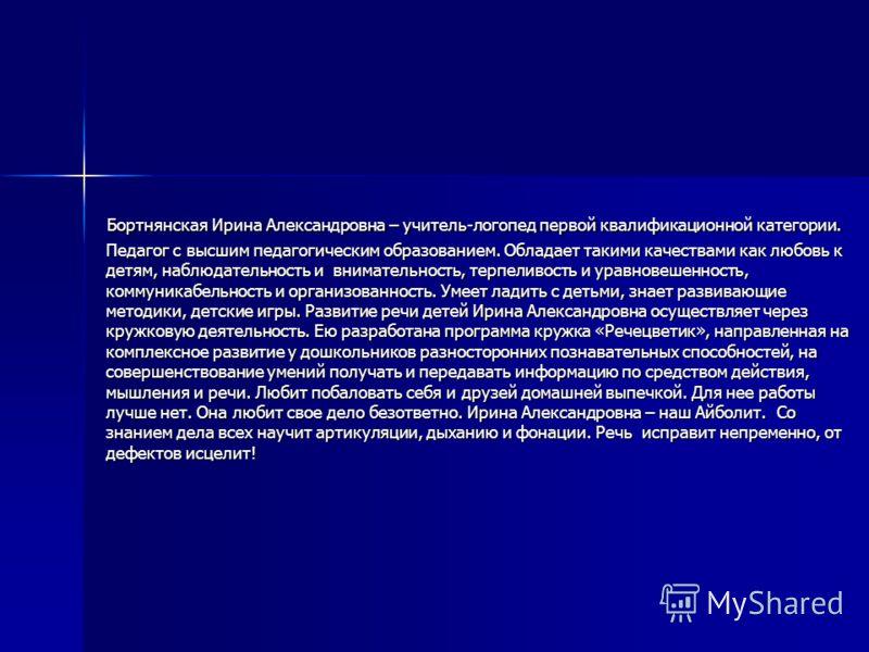 Бортнянская Ирина Александровна – учитель-логопед первой квалификационной категории. Педагог с высшим педагогическим образованием. Обладает такими качествами как любовь к детям, наблюдательность и внимательность, терпеливость и уравновешенность, комм