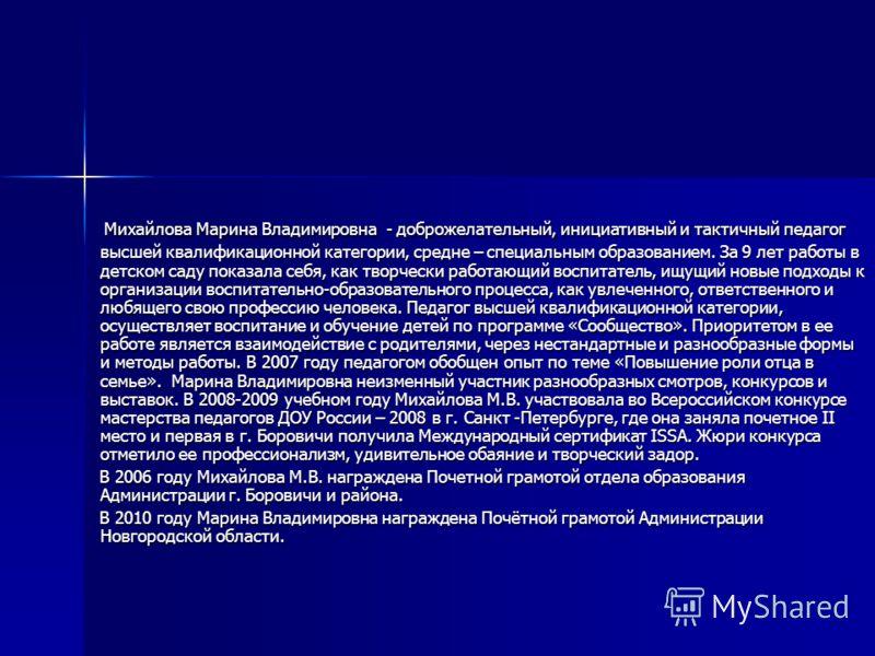 Михайлова Марина Владимировна - доброжелательный, инициативный и тактичный педагог высшей квалификационной категории, средне – специальным образованием. За 9 лет работы в детском саду показала себя, как творчески работающий воспитатель, ищущий новые