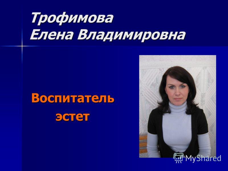Трофимова Елена Владимировна Воспитательэстет