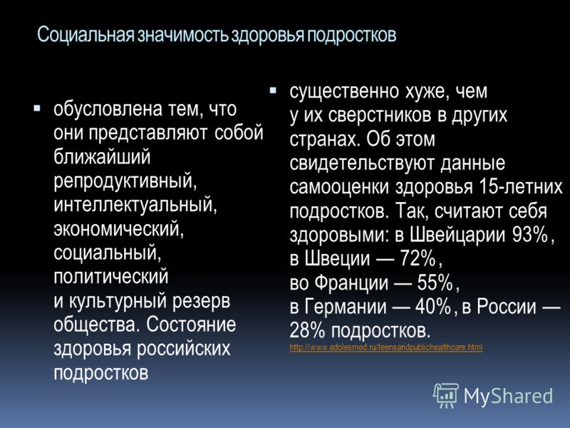 Социальная значимость здоровья подростков обусловлена тем, что они представляют собой ближайший репродуктивный, интеллектуальный, экономический, социальный, политический и культурный резерв общества. Состояние здоровья российских подростков существен