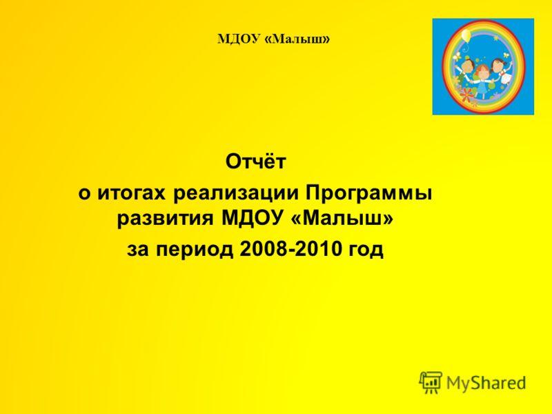 Отчёт о итогах реализации Программы развития МДОУ «Малыш» за период 2008-2010 год МДОУ « Малыш »