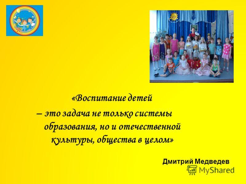 « Воспитание детей – это задача не только системы образования, но и отечественной культуры, общества в целом» Дмитрий Медведев