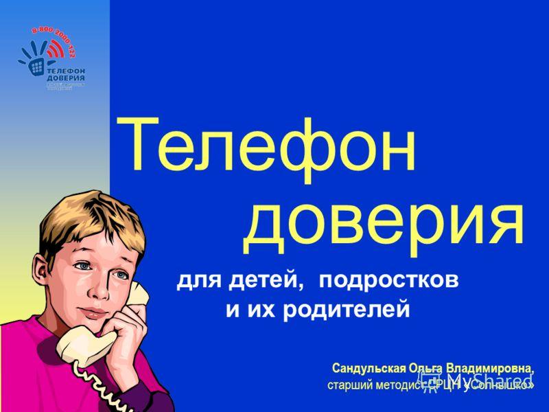 Телефон доверия для детей, подростков и их родителей Сандульская Ольга Владимировна, старший методист СРЦН « Солнышко »