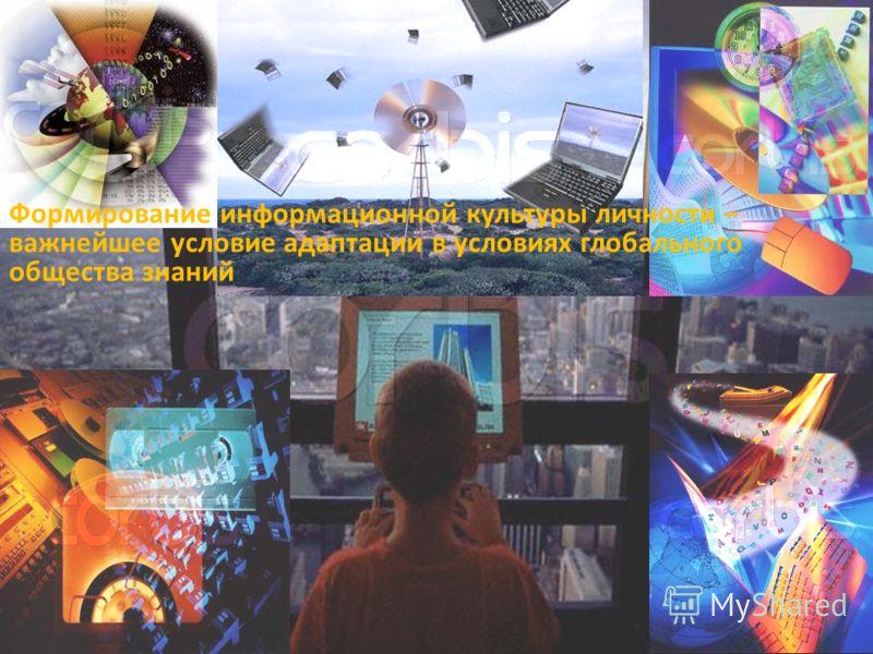 Формирование информационной культуры личности – важнейшее условие адаптации в условиях глобального общества знаний
