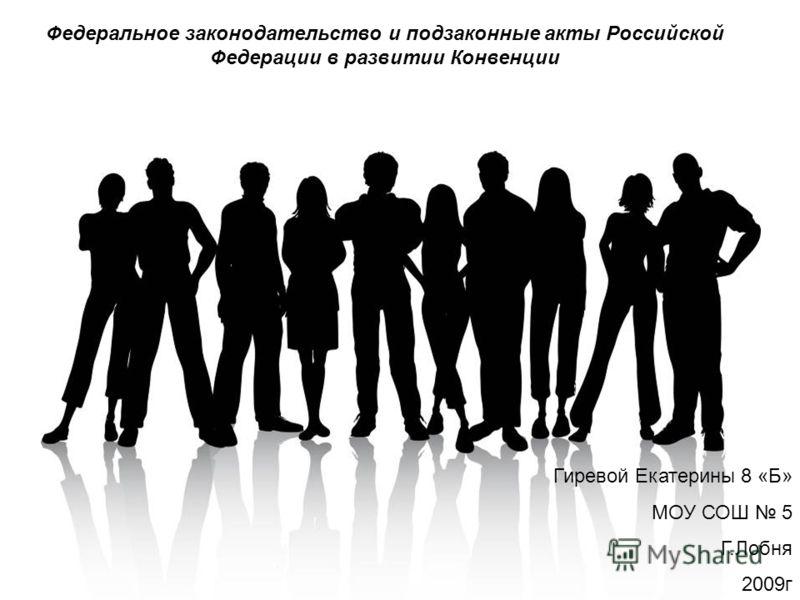 Федеральное законодательство и подзаконные акты Российской Федерации в развитии Конвенции Гиревой Екатерины 8 «Б» МОУ СОШ 5 Г.Лобня 2009г