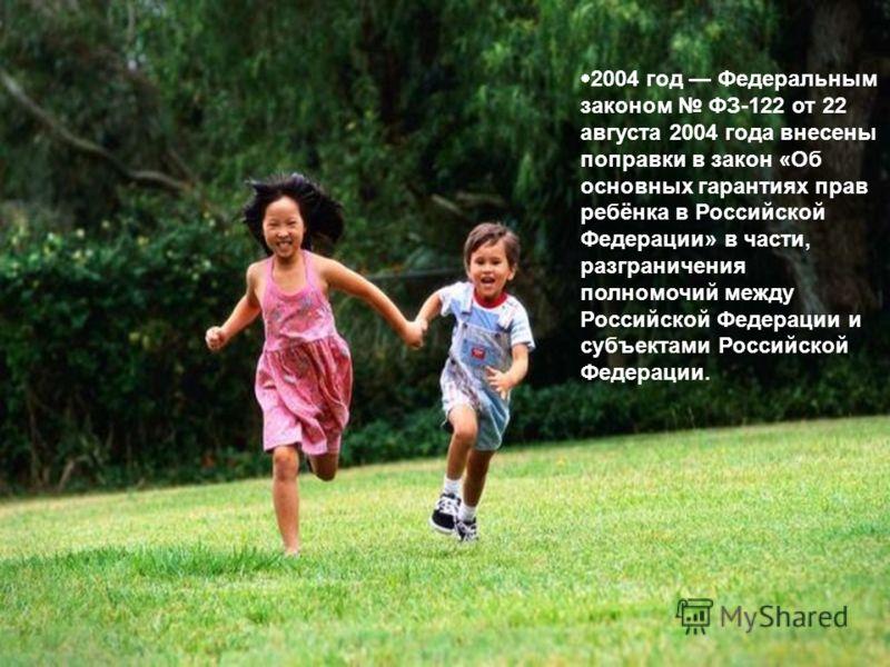 2 004 год Федеральным законом ФЗ-122 от 22 августа 2004 года внесены поправки в закон «Об основных гарантиях прав ребёнка в Российской Федерации» в части, разграничения полномочий между Российской Федерации и субъектами Российской Федерации.