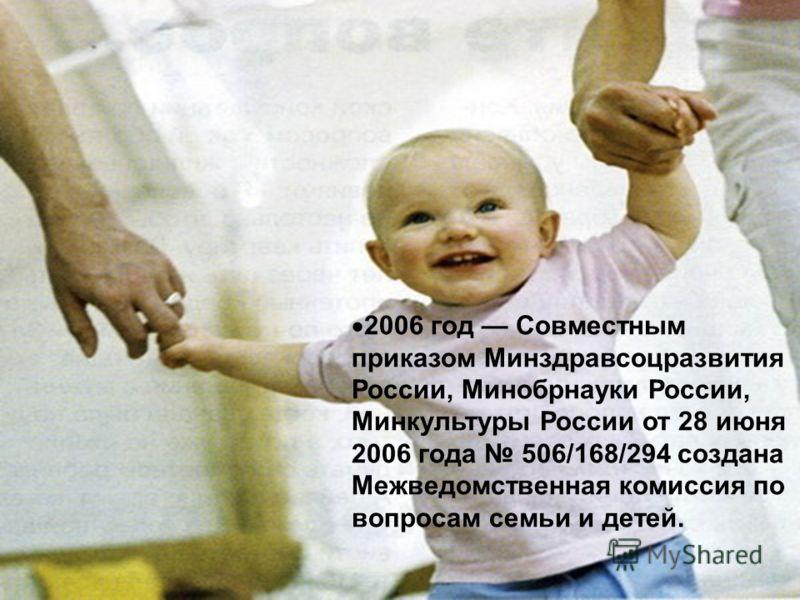 2006 год Совместным приказом Минздравсоцразвития России, Минобрнауки России, Минкультуры России от 28 июня 2006 года 506/168/294 создана Межведомственная комиссия по вопросам семьи и детей.