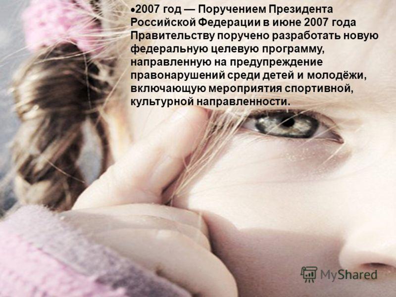 2007 год Поручением Президента Российской Федерации в июне 2007 года Правительству поручено разработать новую федеральную целевую программу, направленную на предупреждение правонарушений среди детей и молодёжи, включающую мероприятия спортивной, куль
