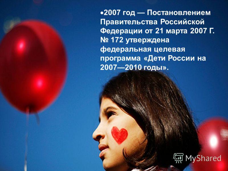 2007 год Постановлением Правительства Российской Федерации от 21 марта 2007 Г. 172 утверждена федеральная целевая программа «Дети России на 20072010 годы».