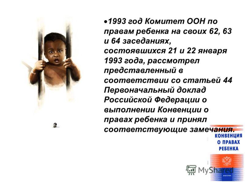 1993 год Комитет ООН по правам ребенка на своих 62, 63 и 64 заседаниях, состоявшихся 21 и 22 января 1993 года, рассмотрел представленный в соответствии со статьей 44 Первоначальный доклад Российской Федерации о выполнении Конвенции о правах ребенка и