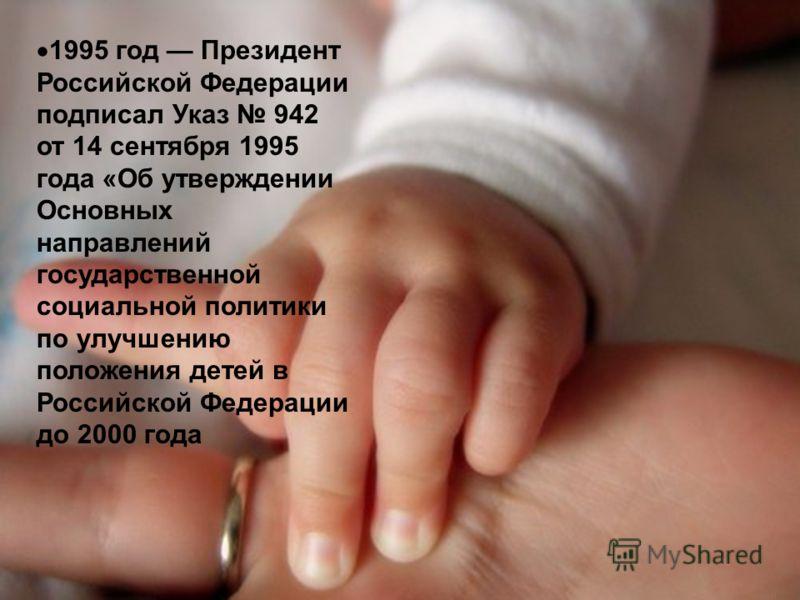 1995 год Президент Российской Федерации подписал Указ 942 от 14 сентября 1995 года «Об утверждении Основных направлений государственной социальной политики по улучшению положения детей в Российской Федерации до 2000 года