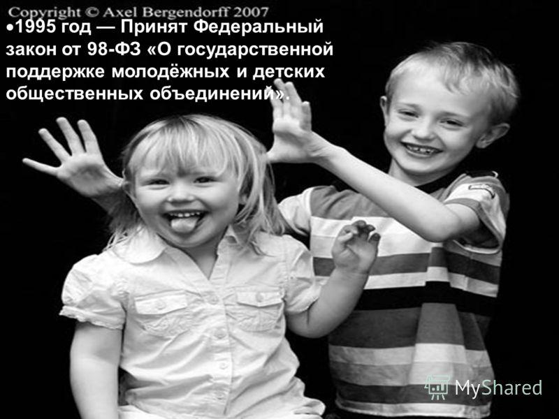 1995 год Принят Федеральный закон от 98-ФЗ «О государственной поддержке молодёжных и детских общественных объединений».