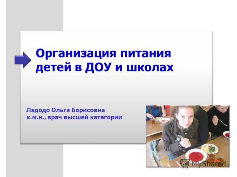 Организация питания детей в ДОУ и школах Ладодо Ольга Борисовна к.м.н., врач высшей категории