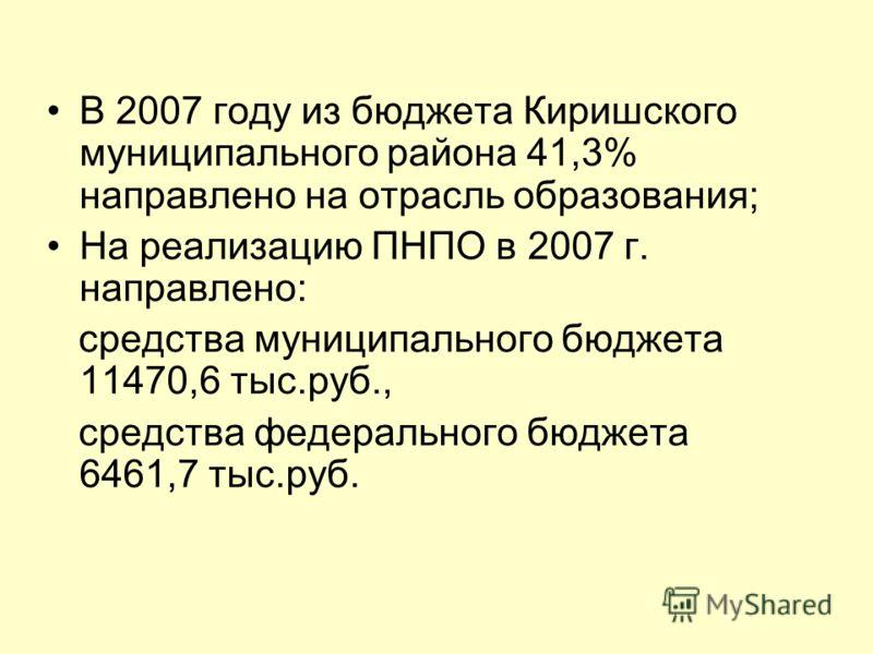В 2007 году из бюджета Киришского муниципального района 41,3% направлено на отрасль образования; На реализацию ПНПО в 2007 г. направлено: средства муниципального бюджета 11470,6 тыс.руб., средства федерального бюджета 6461,7 тыс.руб.