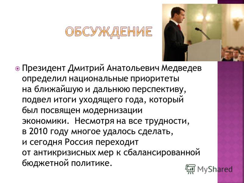 Президент Дмитрий Анатольевич Медведев определил национальные приоритеты на ближайшую и дальнюю перспективу, подвел итоги уходящего года, который был посвящен модернизации экономики. Несмотря на все трудности, в 2010 году многое удалось сделать, и се