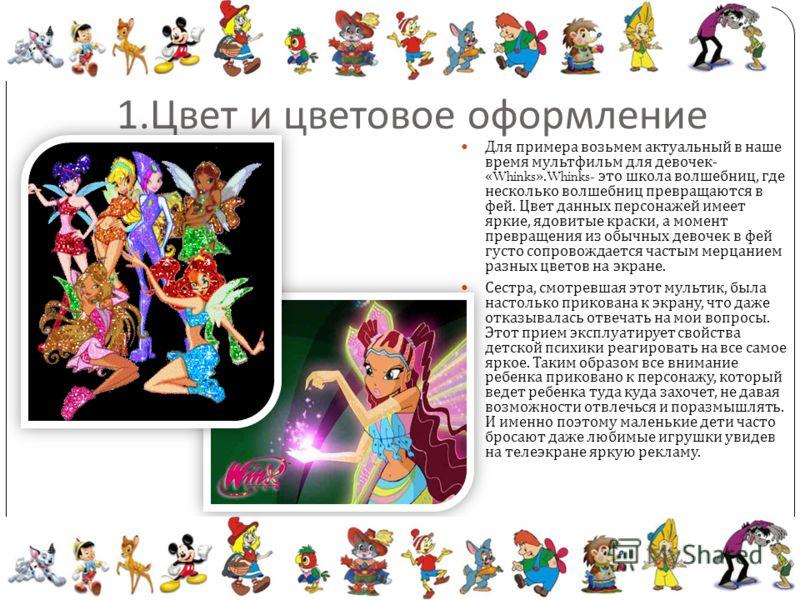 1. Цвет и цветовое оформление Для примера возьмем актуальный в наше время мультфильм для девочек - «Whinks».Whinks- это школа волшебниц, где несколько волшебниц превращаются в фей. Цвет данных персонажей имеет яркие, ядовитые краски, а момент превращ