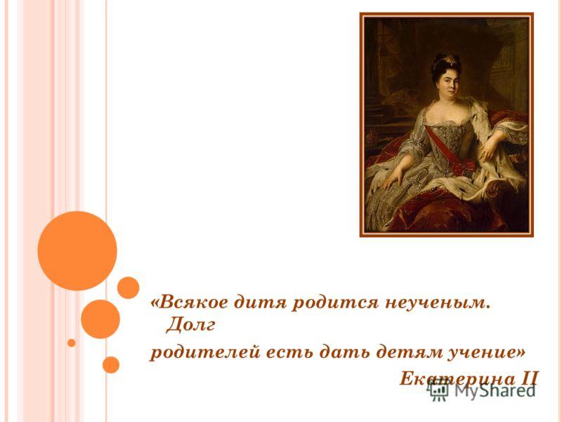 «Всякое дитя родится неученым. Долг родителей есть дать детям учение» Екатерина II \