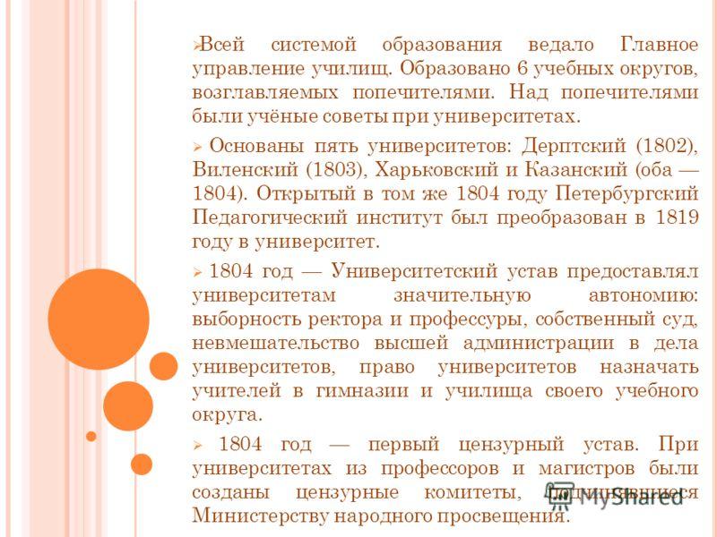 Всей системой образования ведало Главное управление училищ. Образовано 6 учебных округов, возглавляемых попечителями. Над попечителями были учёные советы при университетах. Основаны пять университетов: Дерптский (1802), Виленский (1803), Харьковский