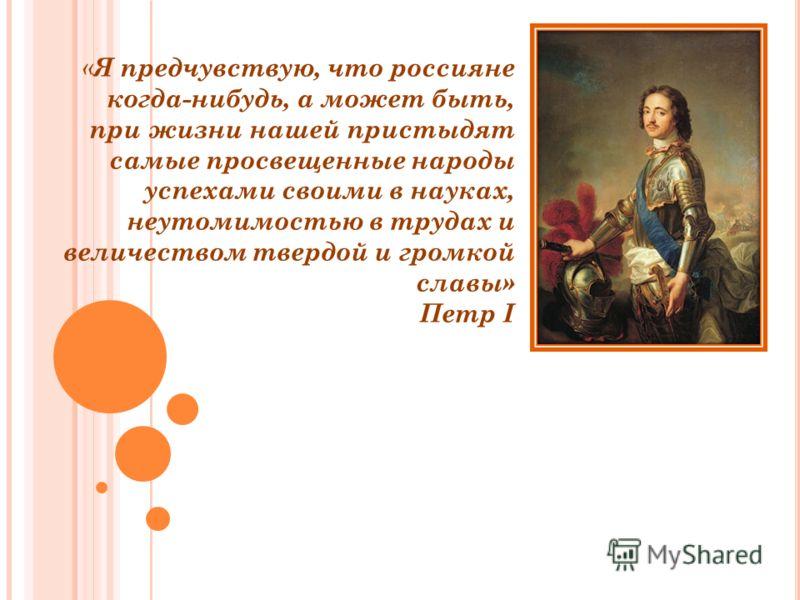 « Я предчувствую, что россияне когда-нибудь, а может быть, при жизни нашей пристыдят самые просвещенные народы успехами своими в науках, неутомимостью в трудах и величеством твердой и громкой славы» Петр I