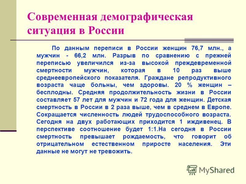 Современная демографическая ситуация в России По данным переписи в России женщин 76,7 млн., а мужчин - 66,2 млн. Разрыв по сравнению с прежней переписью увеличился из-за высокой преждевременной смертности мужчин, которая в 10 раз выше среднеевропейск