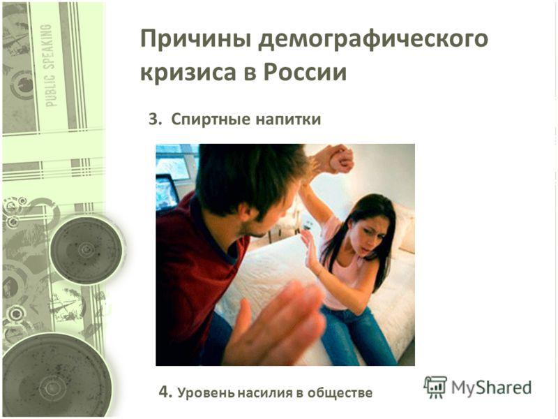 Причины демографического кризиса в России 3. Спиртные напитки 4. Уровень насилия в обществе