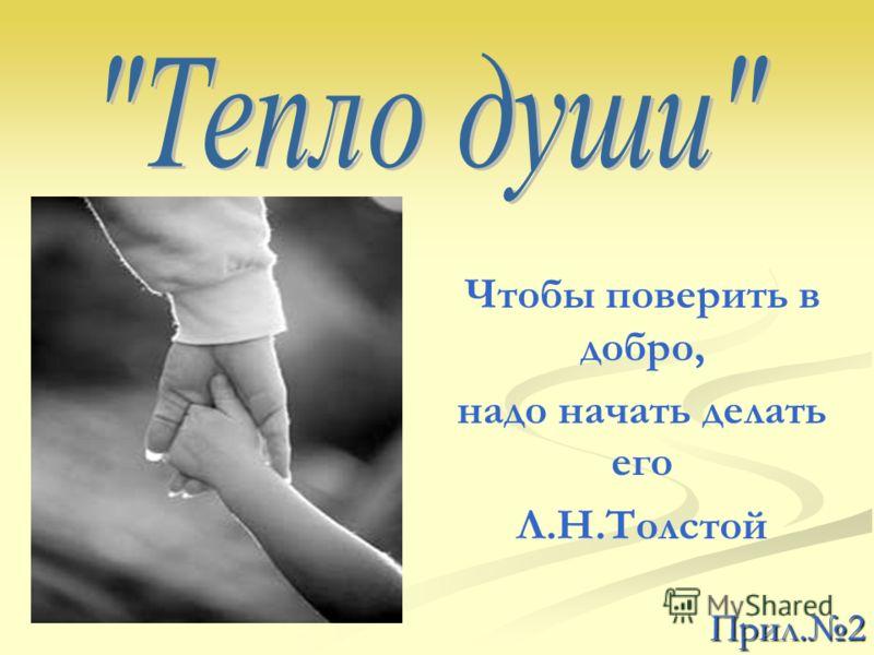 Прил.2 Чтобы поверить в добро, надо начать делать его Л.Н.Толстой