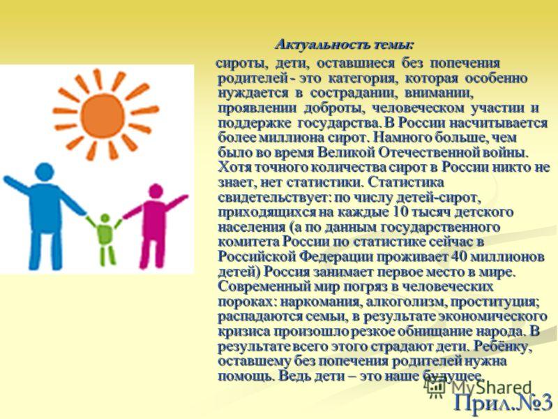 Актуальность темы: Актуальность темы: сироты, дети, оставшиеся без попечения родителей - это категория, которая особенно нуждается в сострадании, внимании, проявлении доброты, человеческом участии и поддержке государства. В России насчитывается более