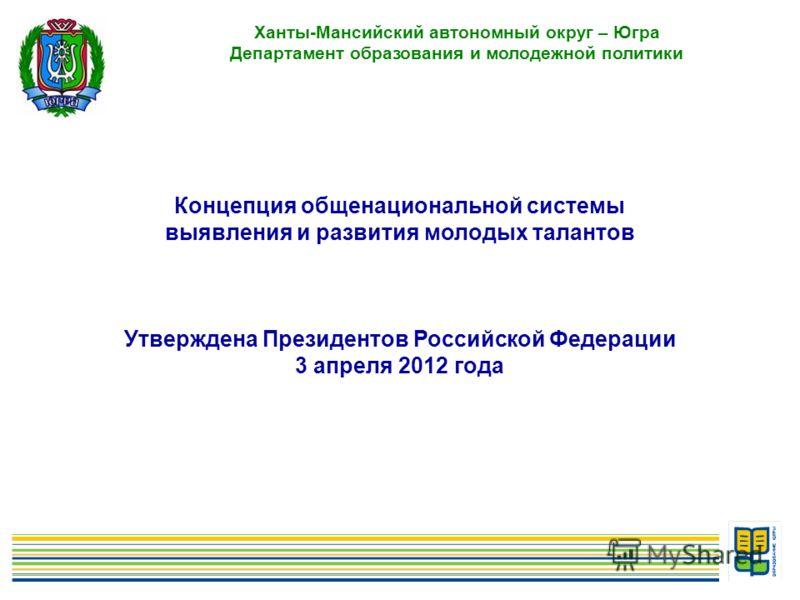 2 Ханты-Мансийский автономный округ – Югра Департамент образования и молодежной политики Концепция общенациональной системы выявления и развития молодых талантов Утверждена Президентов Российской Федерации 3 апреля 2012 года