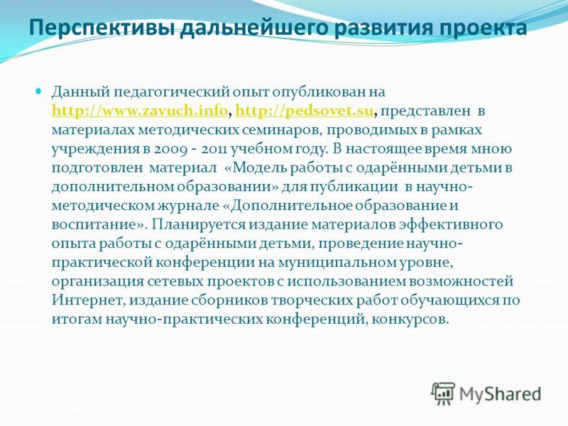 Перспективы дальнейшего развития проекта Данный педагогический опыт опубликован на http://www.zavuch.info, http://pedsovet.su, представлен в материалах методических семинаров, проводимых в рамках учреждения в 2009 - 2011 учебном году. В настоящее вре