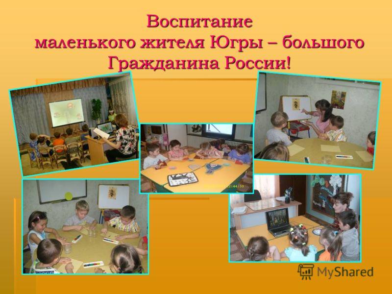 Воспитание маленького жителя Югры – большого Гражданина России!