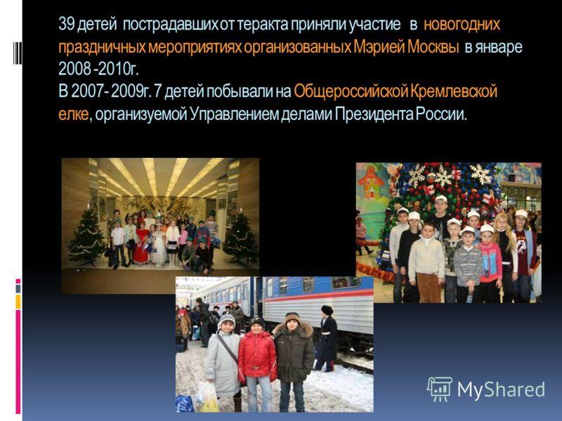 39 детей пострадавших от теракта приняли участие в новогодних праздничных мероприятиях организованных Мэрией Москвы в январе 2008 -2010г. В 2007- 2009г. 7 детей побывали на Общероссийской Кремлевской елке, организуемой Управлением делами Президента Р