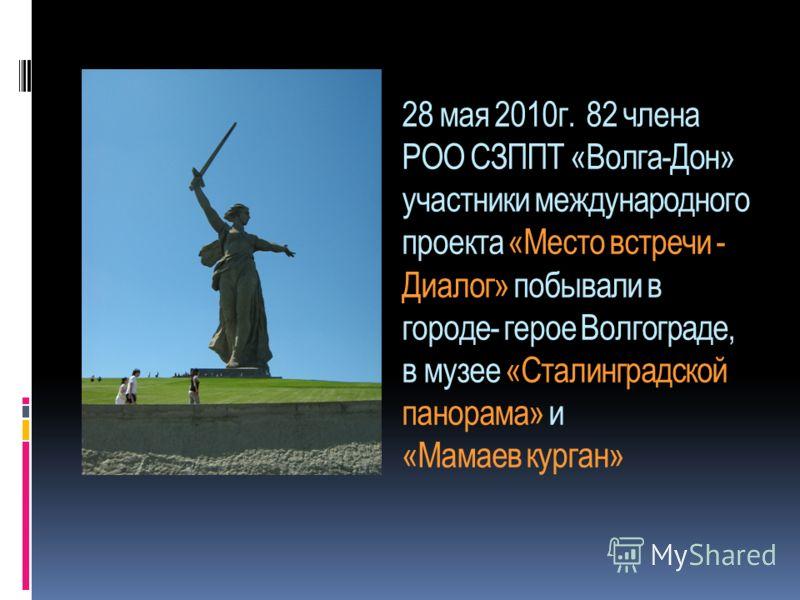 28 мая 2010г. 82 члена РОО СЗППТ «Волга-Дон» участники международного проекта «Место встречи - Диалог» побывали в городе- герое Волгограде, в музее «Сталинградской панорама» и «Мамаев курган»