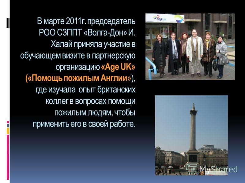 В марте 2011г. председатель РОО СЗППТ «Волга-Дон» И. Халай приняла участие в обучающем визите в партнерскую организацию «Age UK» («Помощь пожилым Англии »), где изучала опыт британских коллег в вопросах помощи пожилым людям, чтобы применить его в сво