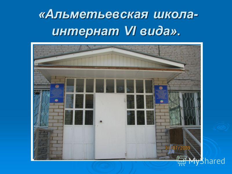 «Альметьевская школа- интернат VI вида». «Альметьевская школа- интернат VI вида».