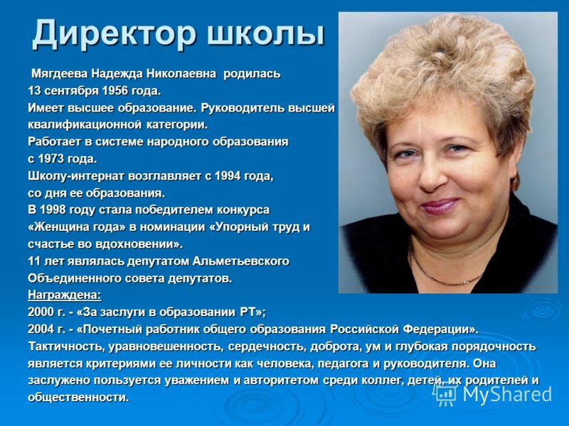 Директор школы Мягдеева Надежда Николаевна родилась Мягдеева Надежда Николаевна родилась 13 сентября 1956 года. Имеет высшее образование. Руководитель высшей квалификационной категории. Работает в системе народного образования с 1973 года. Школу-инте