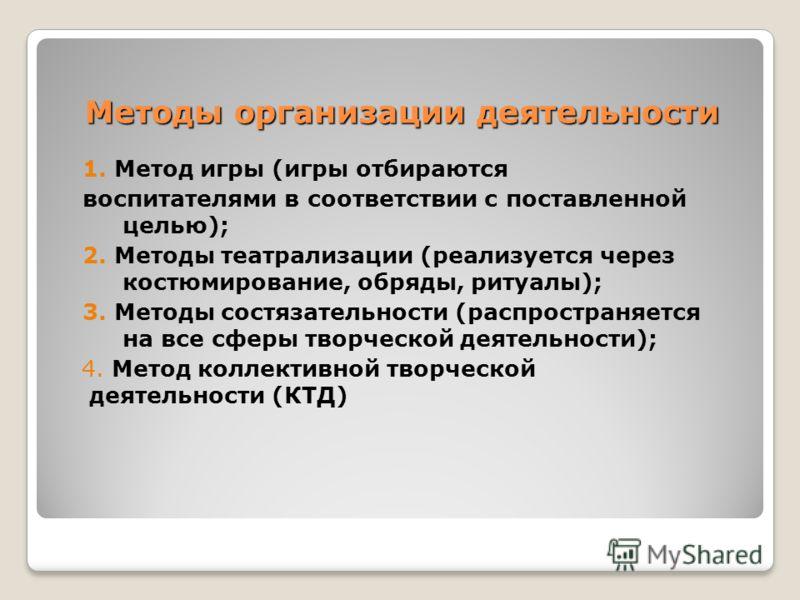 Методы организации деятельности 1. Метод игры (игры отбираются воспитателями в соответствии с поставленной целью); 2. Методы театрализации (реализуется через костюмирование, обряды, ритуалы); 3. Методы состязательности (распространяется на все сферы