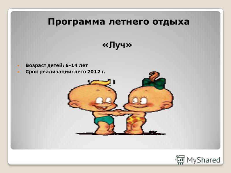 Программа летнего отдыха « Луч » Возраст детей: 6-14 лет Срок реализации: лето 2012 г.