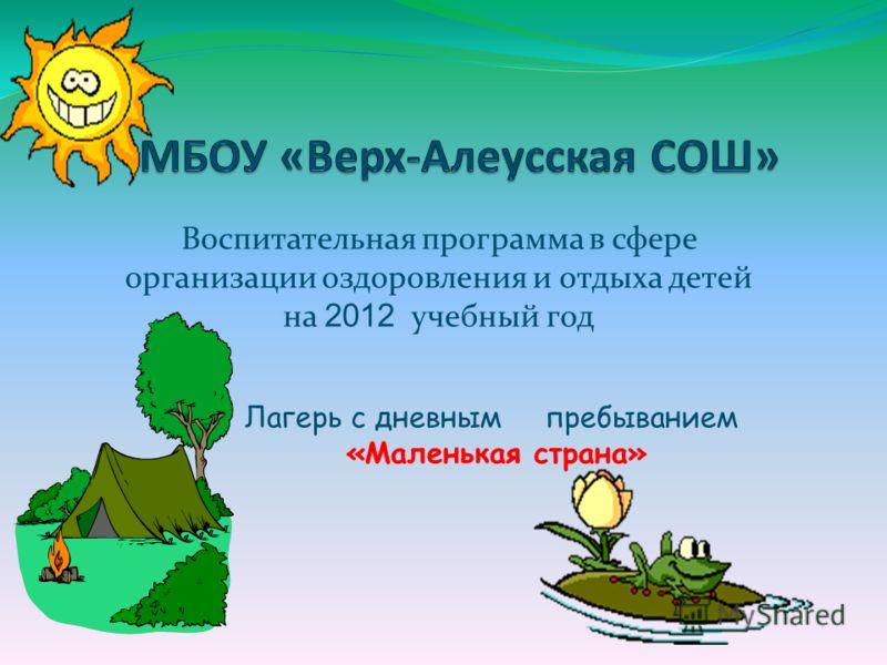 Воспитательная программа в сфере организации оздоровления и отдыха детей на 2012 учебный год Лагерь с дневным пребыванием «Маленькая страна»