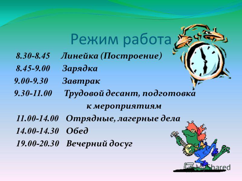 Режим работа 8.30-8.45 Линейка (Построение) 8.45-9.00 Зарядка 9.00-9.30 Завтрак 9.30-11.00 Трудовой десант, подготовка к мероприятиям 11.00-14.00 Отрядные, лагерные дела 14.00-14.30 Обед 19.00-20.30 Вечерний досуг