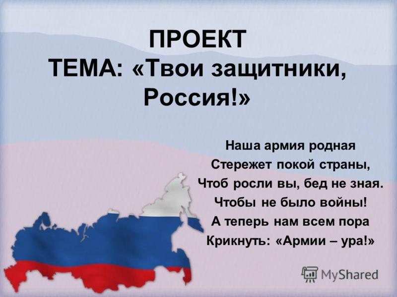 ПРОЕКТ ТЕМА: «Твои защитники, Россия!» Наша армия родная Стережет покой страны, Чтоб росли вы, бед не зная. Чтобы не было войны! А теперь нам всем пора Крикнуть: «Армии – ура!»