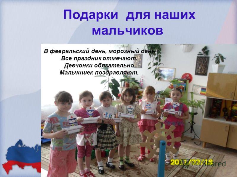 Подарки для наших мальчиков В февральский день, морозный день Все праздник отмечают. Девчонки обязательно Мальчишек поздравляют.