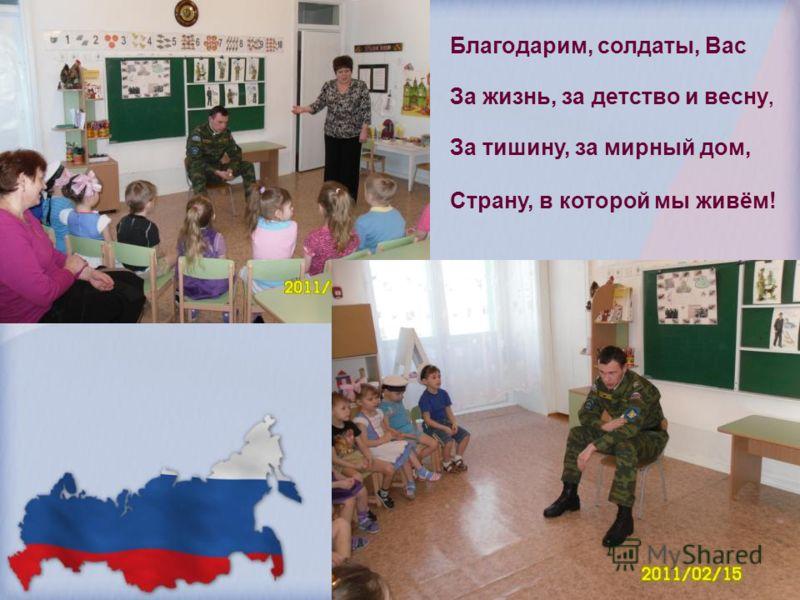 Благодарим, солдаты, Вас За жизнь, за детство и весну, За тишину, за мирный дом, Страну, в которой мы живём!