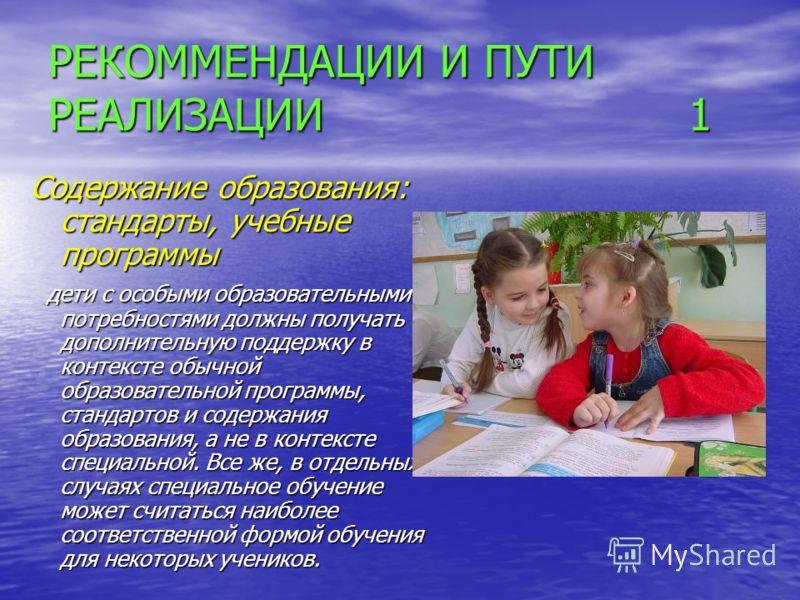 РЕКОММЕНДАЦИИ И ПУТИ РЕАЛИЗАЦИИ 1 Содержание образования: стандарты, учебные программы дети с особыми образовательными потребностями должны получать дополнительную поддержку в контексте обычной образовательной программы, стандартов и содержания образ